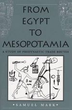 From Egypt to Mesopotamia : A Study of Predynastic Trade Routes - Samuel Mark