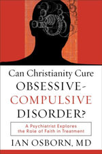 Can Christianity Cure Obsessive-Compulsive Disorder? : A Psychiatrist Explores the Role of Faith in Treatment - Ian Osborn