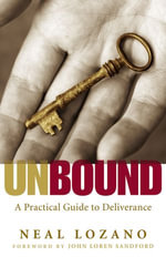 Unbound : A Practical Guide to Deliverance from Evil Spirits - Neal Lozano