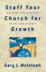 Staff Your Church for Growth : Building Team Ministry in the 21st Century - Gary L. McIntosh