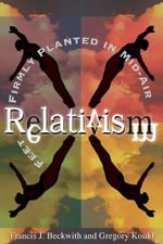 Relativism : Feet Firmly Planted in Mid-Air - Francis J. Beckwith
