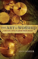 The Art of Worship : A Musician's Guide to Leading Modern Worship - Greg Scheer