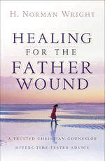 Healing for the Father Wound : A Trusted Christian Counselor Offers Time-Tested Advice - H. Norman Wright