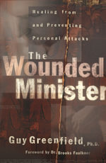 The Wounded Minister : Healing from and Preventing Personal Attacks - Guy Greenfield