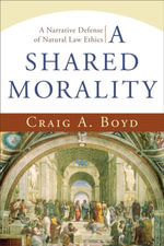 Shared Morality, A : A Narrative Defense of Natural Law Ethics - Craig A. Boyd