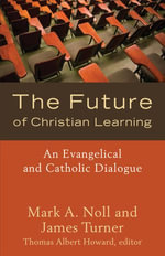 Future of Christian Learning, The : An Evangelical and Catholic Dialogue - Mark A. Noll