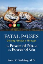 Fatal Pauses : Getting Unstuck Through the Power of No and the Power of Go - Stuart C. Yudofsky