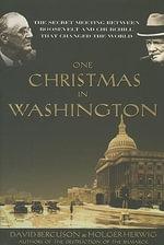 One Christmas in Washington : The Secret Meeting Between Roosevelt and Churchill That Changed the World - David J Bercuson