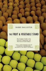 Barry Ballister's Fruit and Vegetable Stand : A Complete Guide to the Selection, Preparation and Nutrition of Fresh Produce - Barry Ballister