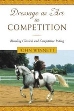 Dressage as Art in Competition : Blending Classical and Competitive Riding - John W. Winnett
