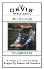 The Orvis Pocket Guide to Dry-Fly Fishing : A Detailed Field Guide to Casting, Strategies, Fly Selection and Presentation - Tom Rosenbauer