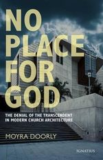 No Place for God : The Denial of Transcendence in Modern Church Architecture - Moyra Doorly