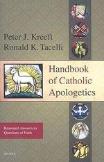 Handbook of Catholic Apologetics : Reasoned Answers to Questions of Faith - Peter Kreeft