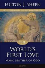 The World's First Love : Mary, Mother of God - Fulton J. Sheen