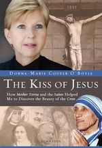 The Kiss of Jesus : How Mother Teresa and the Saints Helped Me to Discover the Beauty of the Cross - Donna-Marie Cooper O Boyle