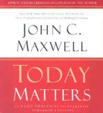 Today Matters : 12 Daily Practices to Guarantee Tomorrow's Success - John C Maxwell