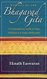 Essence of the Bhagavad Gita : A Contemporary Guide to Yoga, Meditation, and Indian Philosophy - Eknath Easwaran