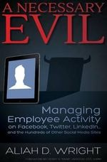 A Necessary Evil : Managing Employee Activity on Facebook, Linkedin and the Hundreds of Other Social Media Sites - Aliah D Wright
