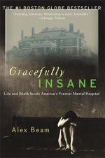 Gracefully Insane : The Rise and Fall of America's Premier Mental Hospital - Alex Beam