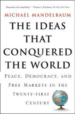 The Ideas That Conquered the World : Peace, Democracy, and Free Markets in the Twenty-first Century - Michael Mandelbaum