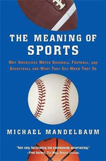 The Meaning of Sports : Why Americans Watch Baseball, Football and Basketball and What They See When They Do - Michael Mandelbaum