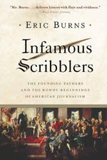 Infamous Scribblers : The Founding Fathers and the Rowdy Beginnings of American Journalism - Eric Burns