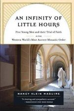 An Infinity of Little Hours : Five Young Men and Their Trial of Faith in the Western World's Most Austere Monastic Order - Nancy Klein Maguire