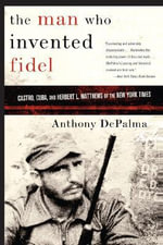 The Man Who Invented Fidel : Castro, Cuba, and Herbert L. Matthews of the