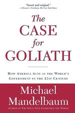 The Case for Goliath : How America Acts as the World's Government in the 21st Century - Michael Mandelbaum