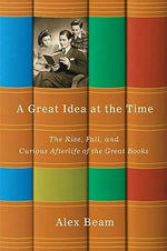 A Great Idea at the Time : The Rise, Fall, and Curious Afterlife of the Great Books - Alex Beam