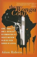 The Wonga Coup : Guns, Thugs, and a Ruthless Determination to Create Mayhem in an Oil-rich Corner of Africa - Adam Roberts