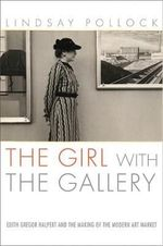 The Girl with the Gallery : Edith Gregor Halpert and the Making of the Modern Art Market - Lindsay Pollock