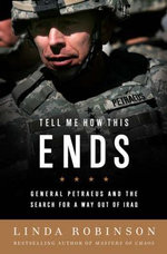 Tell Me How This Ends : General David Petraeus and the Search for a Way Out of Iraq - Linda Robinson