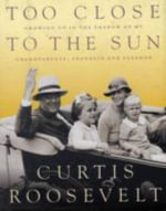 Too Close to the Sun : Growing Up in the Shadow of My Grandparents, Franklin and Eleanor - Curtis Roosevelt