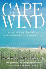 Cape Wind : Money, Celebrity, Class, Politics, and the Battle for Our Energy Future on Nantucket Sound - Robert Whitcomb