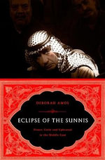 The Eclipse of the Sunnis : Power, Exile, and Upheaval in the Middle East - Deborah Amos