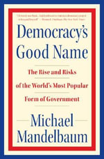 Democracy's Good Name : The Rise and Risks of the World's Most Popular Form of Government - Michael Mandelbaum