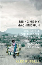 Bring ME My Machine Gun : The Battle for the Soul of South Africa, from Mandela to Zuma - Alec Russell