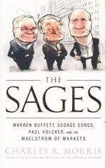 The Sages : Warren Buffett, George Soros, Paul Volcker, and the Maelstrom of Markets - Charles R. Morris