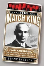 The Match King : Ivar Kreuger, the Financial Genius Behind a Century of Wall Street Scandals - Frank Partnoy