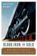Blood, Iron, and Gold : How the Railways Transformed the World - Christian Wolmar
