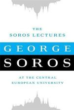 The Soros Lectures : At the Central European University - George Soros