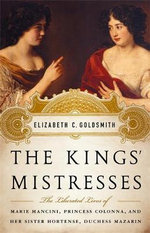 The Kings' Mistresses : The Liberated Lives of Marie Mancini, Princess Colonna, and Her Sister Hortense, Duchess Mazarin - Elizabeth Goldsmith