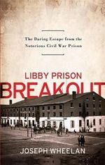 Libby Prison Breakout : The Daring Escape from the Notorious Civil War Prison - Joseph Wheelan
