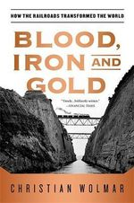 Blood, Iron, and Gold : How the Railroads Transformed the World - Christian Wolmar
