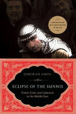 Eclipse of the Sunnis : Power, Exile, and Upheaval in the Middle East - Deborah Amos