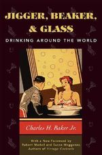 Jigger, Beaker and Glass : Drinking Around the World - Charles H. Baker