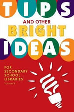 Tips and Other Bright Ideas for Secondary School Libraries : Volume 4 - Kate Vande Brake