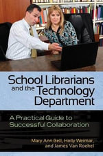 School Librarians and the Technology Department : A Practical Guide to Successful Collaboration - Mary Ann Bell