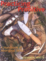 Practicing Primitive : A Handbook of Aboriginal Skills - Steven M. Watts